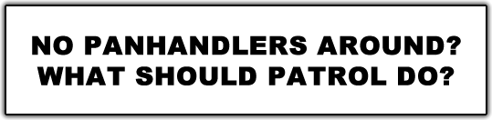 NO PANHANDLERS AROUND? OPTION A.  Clock out early and use unworked hours for other times during the day and week. OPTION B.  Park at Hot Spots Hang Outs like the Washington St. Canal wall near oak tree and gas station, Bus Stops or private parking lots. Let security's presence be known.